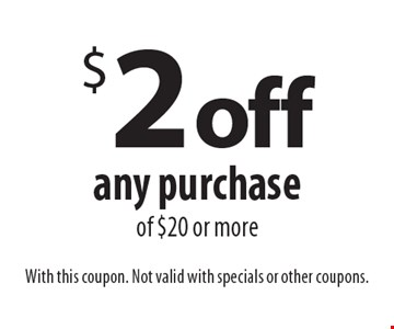 $2 off any purchase of $20 or more. With this coupon. Not valid with specials or other coupons.