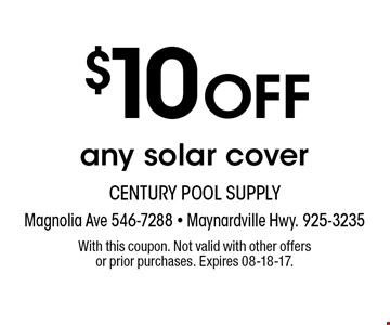 $10 OFF any solar cover. With this coupon. Not valid with other offers or prior purchases. Expires 08-18-17.