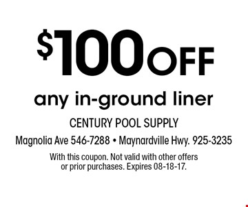 $100 OFF any in-ground liner. With this coupon. Not valid with other offers or prior purchases. Expires 08-18-17.