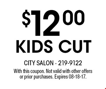 $12.00KIDS CUT. With this coupon. Not valid with other offersor prior purchases. Expires 08-18-17.