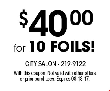 $40.00for 10 FOILS!. With this coupon. Not valid with other offersor prior purchases. Expires 08-18-17.