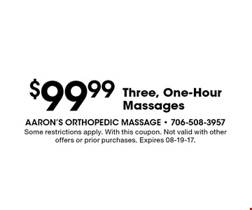 $99.99 Three, One-Hour Massages. Some restrictions apply. With this coupon. Not valid with other offers or prior purchases. Expires 08-19-17.