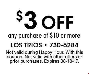 $3 OFF any purchase of $10 or more. LOS TRIOS - 730-6284Not valid during Happy Hour. With this coupon. Not valid with other offers or prior purchases. Expires 08-18-17.