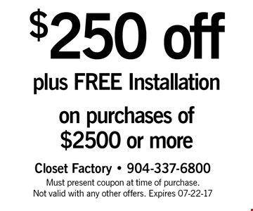 $250 off plus FREE Installation on purchases of $2500 or more. Closet Factory - 904-337-6800 Must present coupon at time of purchase. Not valid with any other offers. Expires 07-22-17