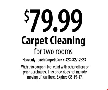 $79.99 Carpet Cleaning for two rooms. With this coupon. Not valid with other offers or prior purchases. This price does not include moving of furniture. Expires 08-19-17.