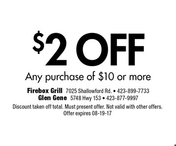 $2 OFF Any purchase of $10 or more. Discount taken off total. Must present offer. Not valid with other offers.