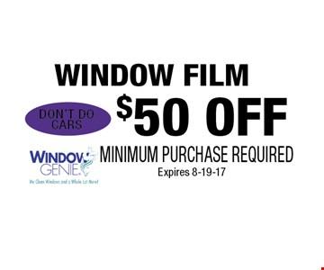 $50 OFF WINDOW FILM. MINIMUM PURCHASE REQUIREDExpires 8-19-17