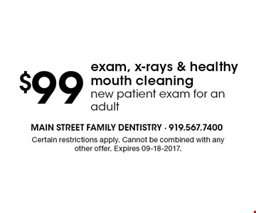 $99 exam, x-rays & healthy mouth cleaningnew patient exam for an adult. Certain restrictions apply. Cannot be combined with any other offer. Expires 09-18-2017.