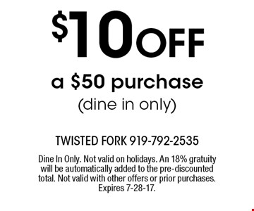 $10 OFF a $50 purchase(dine in only). Dine In Only. Not valid on holidays. An 18% gratuity will be automatically added to the pre-discounted total. Not valid with other offers or prior purchases. Expires 7-28-17.