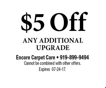 $5 Off Any Additional Upgrade. Encore Carpet Care - 919-899-9494Cannot be combined with other offers.  Expires07-24-17.
