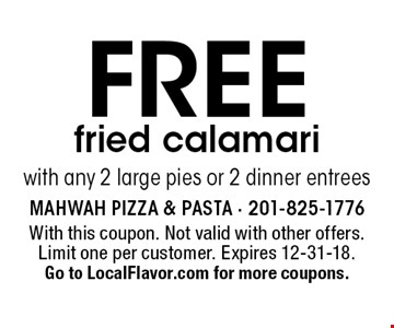 Free fried calamari with any 2 large pies or 2 dinner entrees. With this coupon. Not valid with other offers. Limit one per customer. Expires 12-31-18. Go to LocalFlavor.com for more coupons.