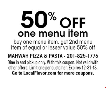 50% off one menu item. Buy one menu item, get 2nd menu item of equal or lesser value 50% off. Dine in and pickup only. With this coupon. Not valid with other offers. Limit one per customer. Expires 12-31-18. Go to LocalFlavor.com for more coupons.