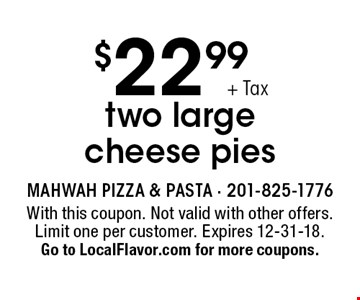 $22.99 +Tax two large cheese pies. With this coupon. Not valid with other offers. Limit one per customer. Expires 12-31-18. Go to LocalFlavor.com for more coupons.