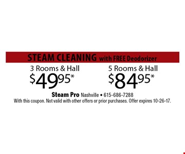 $49.95* 3 Rooms & Hall . Steam Pro Nashville - 615-686-7288With this coupon. Not valid with other offers or prior purchases. Offer expires 10-26-17.