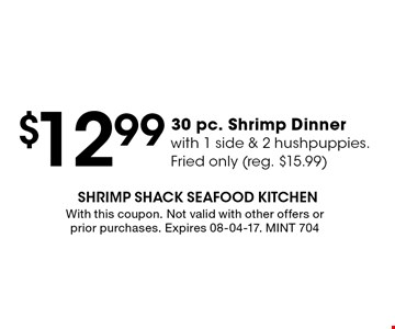 $12.99 30 pc. Shrimp Dinnerwith 1 side & 2 hushpuppies.Fried only (reg. $15.99). With this coupon. Not valid with other offers or prior purchases. Expires 08-04-17. MINT 704