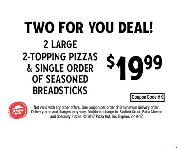 $19.99 2 Large 2-Topping Pizzas & Single order of seasoned breadsticks. Not valid with any other offers. One coupon per order. $10 minimum delivery order. Delivery area and charges may vary. Additional charge for Stuffed Crust, Extra Cheese and Specialty Pizzas.  2017 Pizza Hut, Inc. Expires 8-19-17.