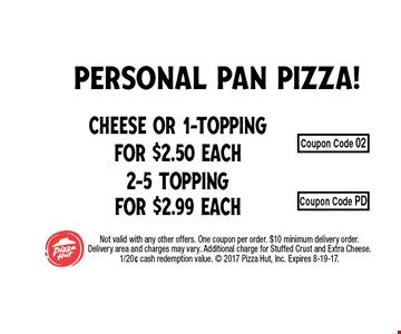 Cheese or 1-Topping for $2.50 Each2-5 Topping for $2.99 Each . Not valid with any other offers. One coupon per order. $10 minimum delivery order. Delivery area and charges may vary. Additional charge for Stuffed Crust and Extra Cheese. 1/20¢ cash redemption value.  2017 Pizza Hut, Inc. Expires 8-19-17.