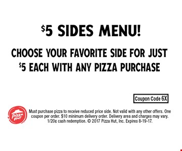 choose your favorite side for just $5 Each with any pizza purchase Must purchase pizza to receive reduced price side. Not valid with any other offers. One coupon per order. $10 minimum delivery order. Delivery area and charges may vary.1/20¢ cash redemption.  2017 Pizza Hut, Inc. Expires 8-19-17.