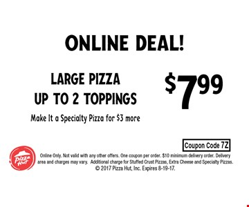 $7.99 Large Pizza up to 2 toppingsMake It a Specialty Pizza for $3 more. Online Only. Not valid with any other offers. One coupon per order. $10 minimum delivery order. Delivery area and charges may vary.Additional charge for Stuffed Crust Pizzas, Extra Cheese and Specialty Pizzas.  2017 Pizza Hut, Inc. Expires 8-19-17.