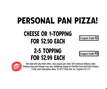 Cheese or 1-Topping for $2.50 Each2-5 Topping for $2.99 Each. Not valid with any other offers. One coupon per order. $10 minimum delivery order. Delivery area and charges may vary. Additional charge for Stuffed Crust and Extra Cheese. 1/20¢ cash redemption value.  2017 Pizza Hut, Inc. Expires 8-21-17.
