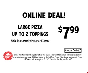 $7.99 Large Pizza up to 2 toppingsMake It a Specialty Pizza for $3 more. Online Only. Not valid with any other offers. One coupon per order. $10 minimum delivery order. Delivery area and charges may vary.Additional charge for Stuffed Crust Pizzas, Extra Cheese and Specialty Pizzas. 1/20 cent cash redemption.  2017 Pizza Hut, Inc. Expires 8-21-17.