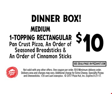 $10 Medium 1-Topping Rectangular Pan Crust Pizza, An Order of Seasoned Breadsticks & An Order of Cinnamon Sticks. Not valid with any other offers. One coupon per order. $10 Mimimum delivery order. Delivery area and charges may vary. Additional charge for Extra Cheese, Specialty Pizzas and cheesesticks. 1/20 cent cash redemption. 2017 Pizza Hut, Inc. Expires 8-21-17.