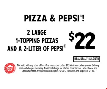 $22 2 Large 1-Topping Pizzas and a 2-Liter of Pepsi. Not valid with any other offers. One coupon per order. $10 Mimimum delivery order. Delivery area and charges may vary. Additional charge for Stuffed Crust Pizzas, Extra Cheese and Specialty Pizzas. 1/20 cent cash redemption. 2017 Pizza Hut, Inc. Expires 8-21-17.