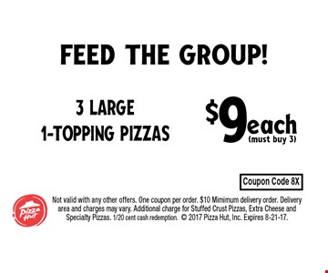 $9each(must buy 3) 3 Large 1-Topping Pizzas. Not valid with any other offers. One coupon per order. $10 Mimimum delivery order. Delivery area and charges may vary. Additional charge for Stuffed Crust Pizzas, Extra Cheese and Specialty Pizzas. 1/20 cent cash redemption. 2017 Pizza Hut, Inc. Expires 8-21-17.