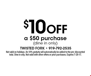$10 OFF a $50 purchase(dine in only). Not valid on holidays. An 18% gratuity will automatically be added to the pre-discounted total. Dine in only. Not valid with other offers or prior purchases. Expires 7-28-17.