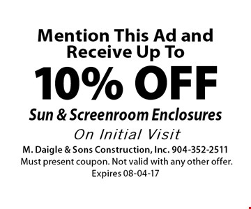 Mention This Ad and Receive Up To10% OFFSun & Screenroom EnclosuresOn Initial Visit. M. Daigle & Sons Construction, Inc. 904-352-2511Must present coupon. Not valid with any other offer. Expires 08-04-17
