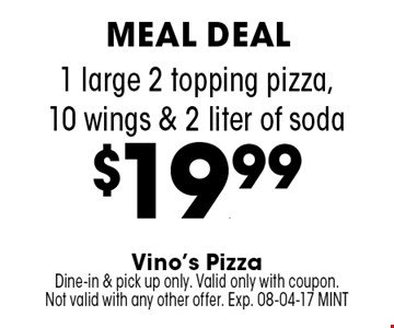 1 large 2 topping pizza,10 wings & 2 liter of soda $19.99. Vino's Pizza Dine-in & pick up only. Valid only with coupon. Not valid with any other offer. Exp. 08-04-17 MINT