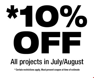 *10%OFF All projects in July/August. * Certain restrictions apply, Must present coupon at time of estimate
