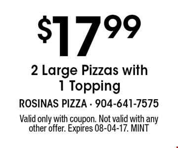 $17.99 2 Large Pizzas with 1 Topping. Valid only with coupon. Not valid with any other offer. Expires 08-04-17. MINT