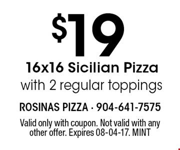 $19 16x16 Sicilian Pizza with 2 regular toppings. Valid only with coupon. Not valid with any other offer. Expires 08-04-17. MINT