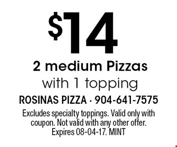 $14 2 medium Pizzas with 1 topping. Excludes specialty toppings. Valid only with coupon. Not valid with any other offer. Expires 08-04-17. MINT