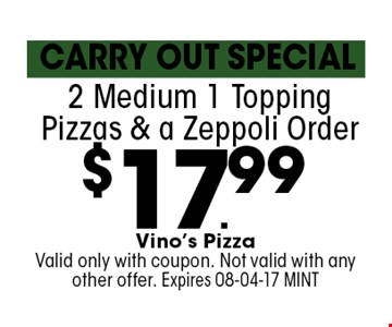 $17.99 2 Medium 1 Topping Pizzas & a Zeppoli Order. Vino's Pizza Valid only with coupon. Not valid with any other offer. Expires 08-04-17 MINT