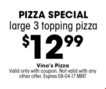 $12.99 large 3 topping pizza. Vino's PizzaValid only with coupon. Not valid with any other offer. Expires 08-04-17 MINT