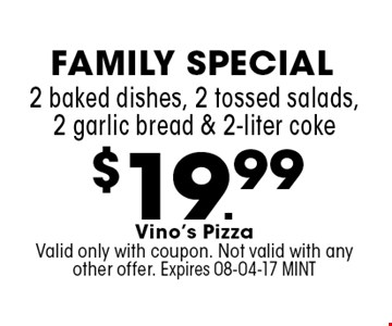 $19.99 2 baked dishes, 2 tossed salads, 2 garlic bread & 2-liter coke. Vino's PizzaValid only with coupon. Not valid with any other offer. Expires 08-04-17 MINT