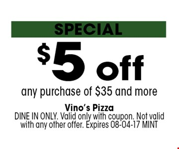 $5 off any purchase of $35 and more. Vino's PizzaDINE IN ONLY. Valid only with coupon. Not valid with any other offer. Expires 08-04-17 MINT
