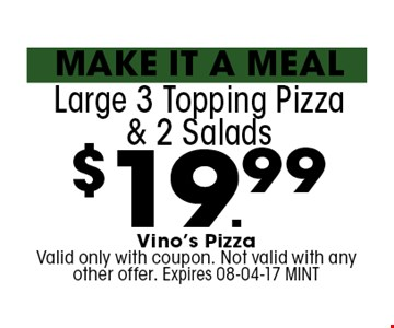 $19.99 Large 3 Topping Pizza & 2 Salads. Vino's Pizza Valid only with coupon. Not valid with any other offer. Expires 08-04-17 MINT
