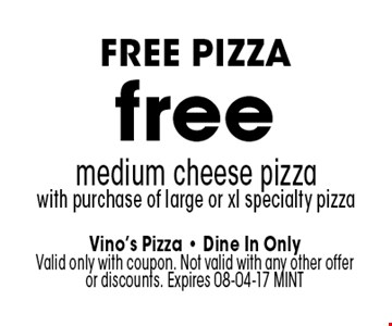 free medium cheese pizzawith purchase of large or xl specialty pizza. Vino's Pizza - Dine In Only Valid only with coupon. Not valid with any other offer or discounts. Expires 08-04-17 MINT