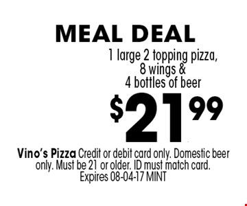 $21.99 1 large 2 topping pizza,8 wings & 4 bottles of beer. Vino's Pizza Credit or debit card only. Domestic beer only. Must be 21 or older. ID must match card. Expires 08-04-17 MINT