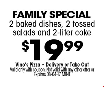 $19.99 2 baked dishes, 2 tossed salads and 2-liter coke. Vino's Pizza - Delivery or Take OutValid only with coupon. Not valid with any other offer or Expires 08-04-17 MINT