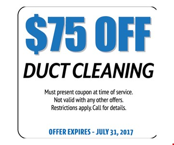 $75 Off Duct Cleaning. Must present coupon at time of service. Not valid with any other offers. Restrictions apply. Call for details. Offer expires 07-31-17