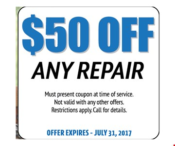 $50 Off Any Repair. Must present coupon at time of service. Not valid with any other offers. Restrictions apply. Call for details. Offer expires 07-31-17