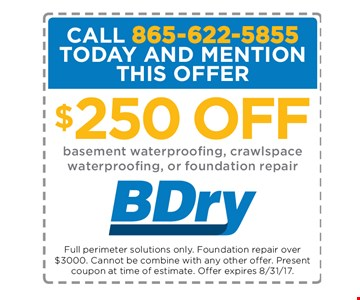 $250 OFF basement waterproofing, crawlspace waterproofing, or foundation repair. Full perimeter solutions only. Foundation repair over $3,000. Cannot be combined with any other offer. Present coupon at time of estimate. Offer expires 8-31-17