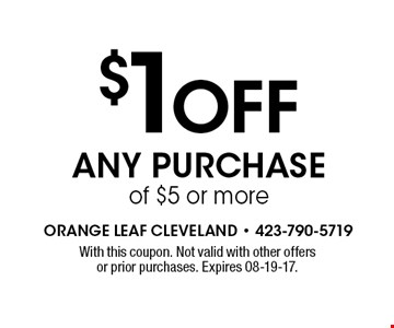 $1 Off Any Purchase of $5 or more. With this coupon. Not valid with other offers or prior purchases. Expires 08-19-17.