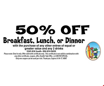 50% OFF Breakfast, Lunch, or Dinner. 5545 A1A South - 904-814-8430Please note: Dine In only. Offer valid with certificate only.This certificate is not valid in combination with any other certificate, coupon, offer, Double Take Offer,or LOBSTER SPECIAL. Only one coupon can be used per visit. Thank you. Expires 8-04-17. MINT