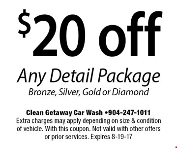 $20 off Any Detail PackageBronze, Silver, Gold or Diamond. Clean Getaway Car Wash -904-247-1011Extra charges may apply depending on size & condition of vehicle. With this coupon. Not valid with other offers or prior services. Expires 8-19-17