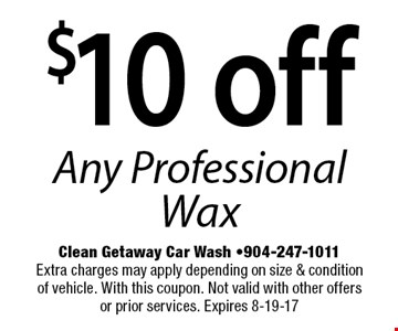 $10 off Any Professional Wax. Clean Getaway Car Wash -904-247-1011Extra charges may apply depending on size & condition of vehicle. With this coupon. Not valid with other offers or prior services. Expires 8-19-17